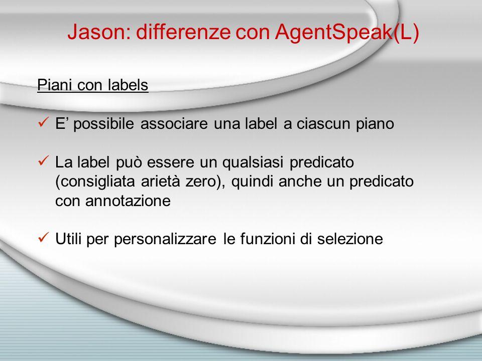 Jason: differenze con AgentSpeak(L) Piani con labels E' possibile associare una label a ciascun piano La label può essere un qualsiasi predicato (consigliata arietà zero), quindi anche un predicato con annotazione Utili per personalizzare le funzioni di selezione
