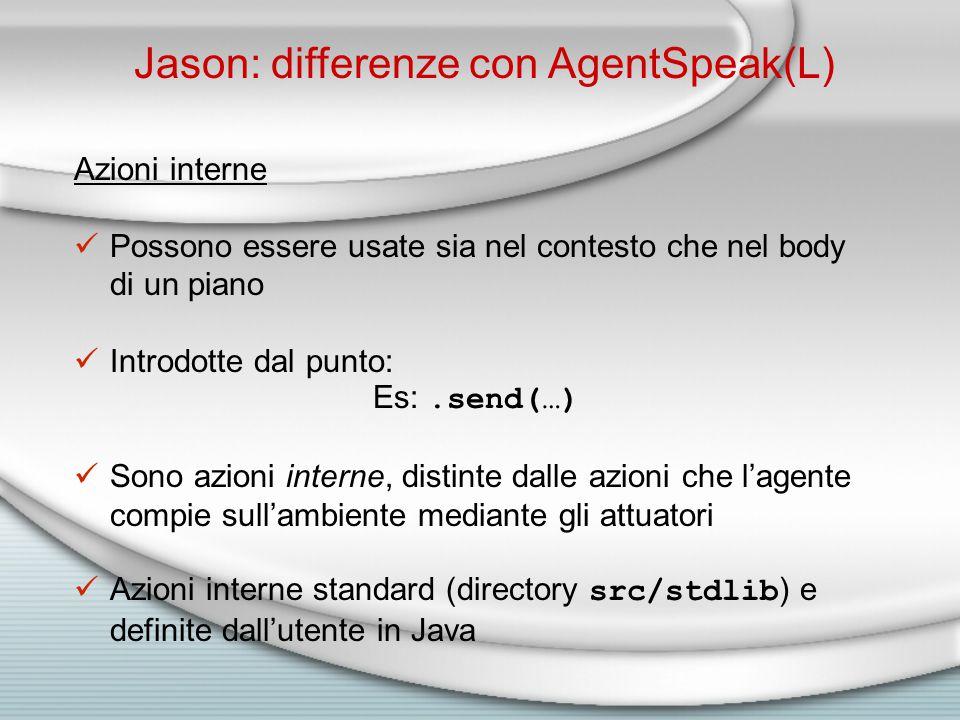 Jason: differenze con AgentSpeak(L) Azioni interne Possono essere usate sia nel contesto che nel body di un piano Introdotte dal punto: Es:.send(…) Sono azioni interne, distinte dalle azioni che l'agente compie sull'ambiente mediante gli attuatori Azioni interne standard (directory src/stdlib ) e definite dall'utente in Java