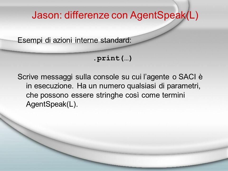 Jason: differenze con AgentSpeak(L) Esempi di azioni interne standard:.print(…) Scrive messaggi sulla console su cui l'agente o SACI è in esecuzione.