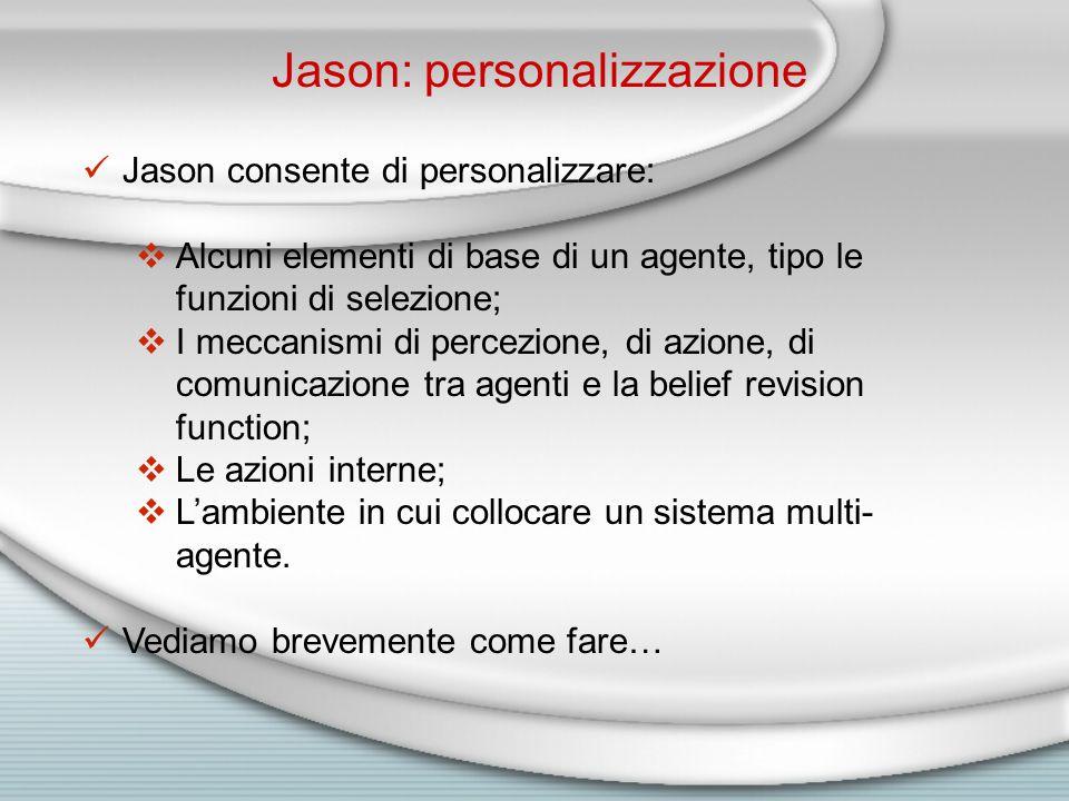 Jason: personalizzazione Jason consente di personalizzare:  Alcuni elementi di base di un agente, tipo le funzioni di selezione;  I meccanismi di percezione, di azione, di comunicazione tra agenti e la belief revision function;  Le azioni interne;  L'ambiente in cui collocare un sistema multi- agente.