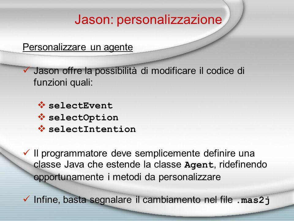 Jason: personalizzazione Personalizzare un agente Jason offre la possibilità di modificare il codice di funzioni quali:  selectEvent  selectOption  selectIntention Il programmatore deve semplicemente definire una classe Java che estende la classe Agent, ridefinendo opportunamente i metodi da personalizzare Infine, basta segnalare il cambiamento nel file.mas2j