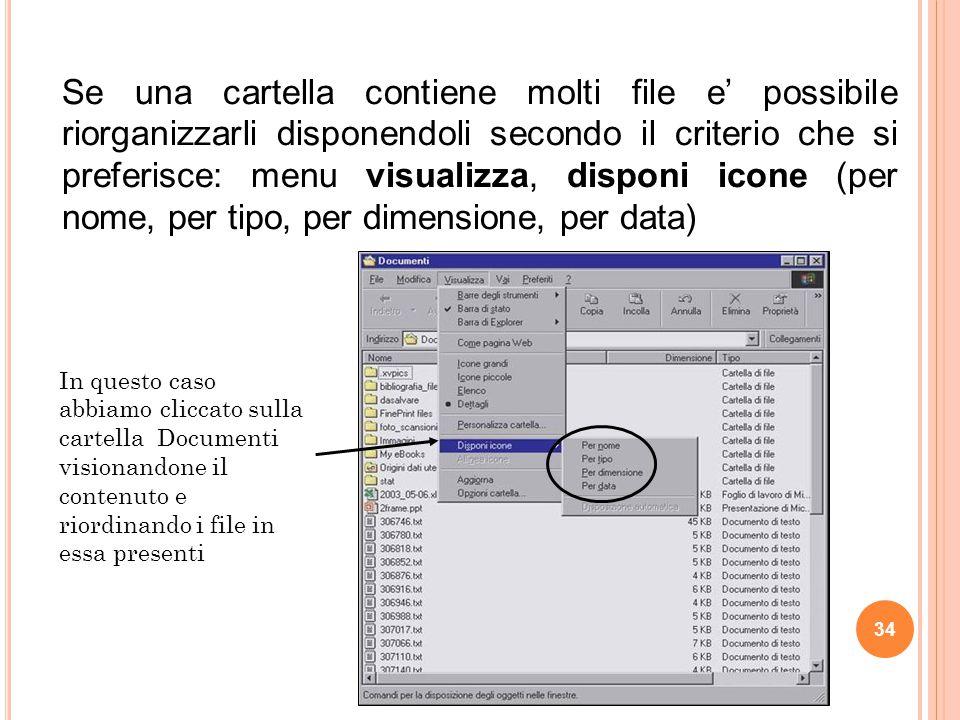 In questo caso abbiamo cliccato sulla cartella Documenti visionandone il contenuto e riordinando i file in essa presenti Se una cartella contiene molti file e' possibile riorganizzarli disponendoli secondo il criterio che si preferisce: menu visualizza, disponi icone (per nome, per tipo, per dimensione, per data) 34