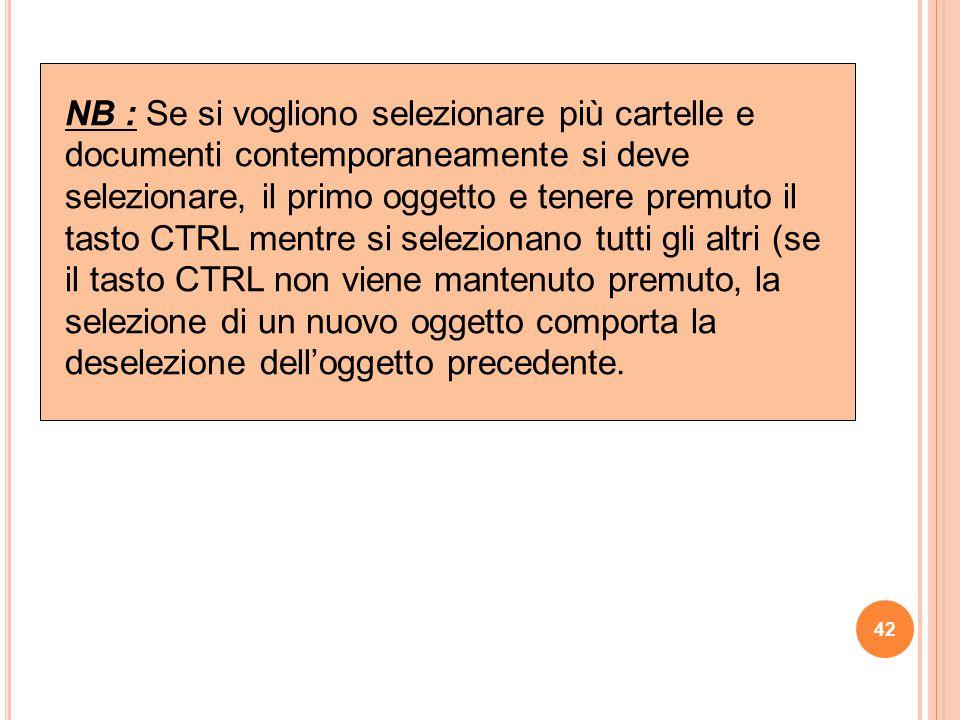 NB : Se si vogliono selezionare più cartelle e documenti contemporaneamente si deve selezionare, il primo oggetto e tenere premuto il tasto CTRL mentre si selezionano tutti gli altri (se il tasto CTRL non viene mantenuto premuto, la selezione di un nuovo oggetto comporta la deselezione dell'oggetto precedente.