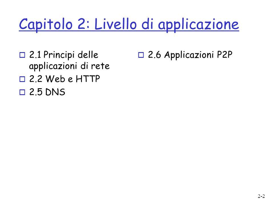 2-2 Capitolo 2: Livello di applicazione o 2.1 Principi delle applicazioni di rete o 2.2 Web e HTTP o 2.5 DNS o 2.6 Applicazioni P2P