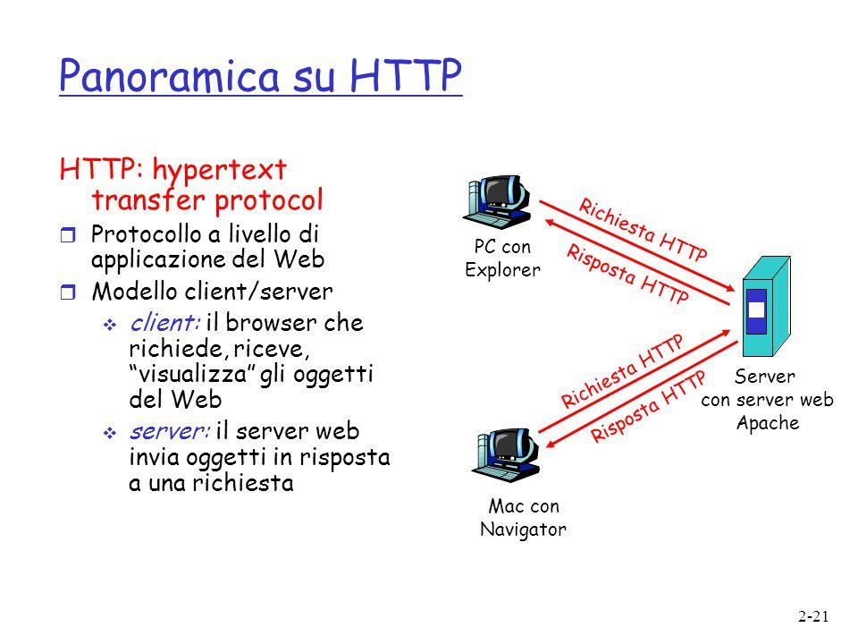 2-21 Panoramica su HTTP HTTP: hypertext transfer protocol  Protocollo a livello di applicazione del Web  Modello client/server  client: il browser