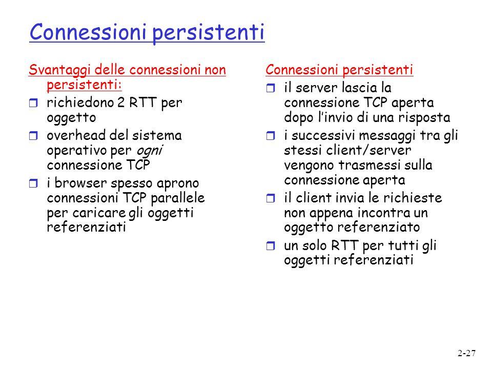 2-27 Connessioni persistenti Svantaggi delle connessioni non persistenti:  richiedono 2 RTT per oggetto  overhead del sistema operativo per ogni con