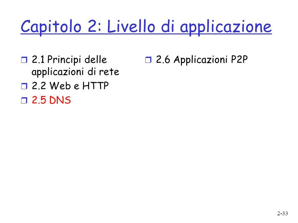 2-33 Capitolo 2: Livello di applicazione  2.1 Principi delle applicazioni di rete  2.2 Web e HTTP  2.5 DNS  2.6 Applicazioni P2P
