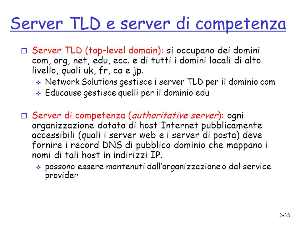 2-38 Server TLD e server di competenza  Server TLD (top-level domain): si occupano dei domini com, org, net, edu, ecc.
