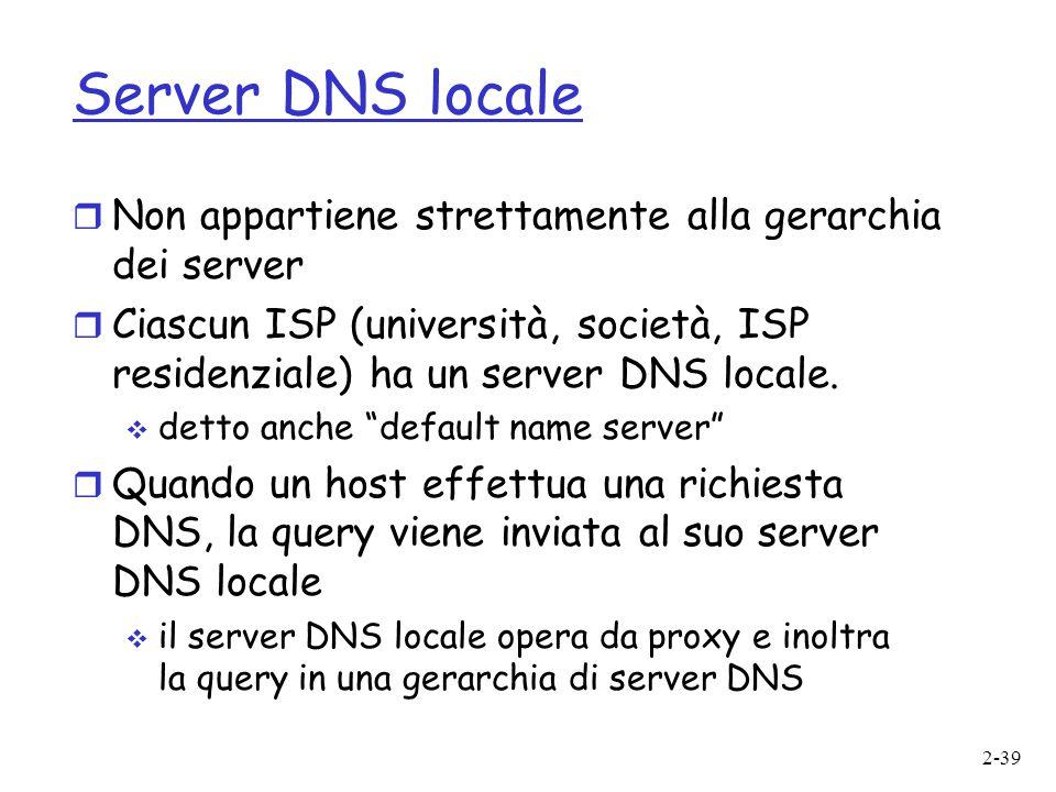 2-39 Server DNS locale  Non appartiene strettamente alla gerarchia dei server  Ciascun ISP (università, società, ISP residenziale) ha un server DNS
