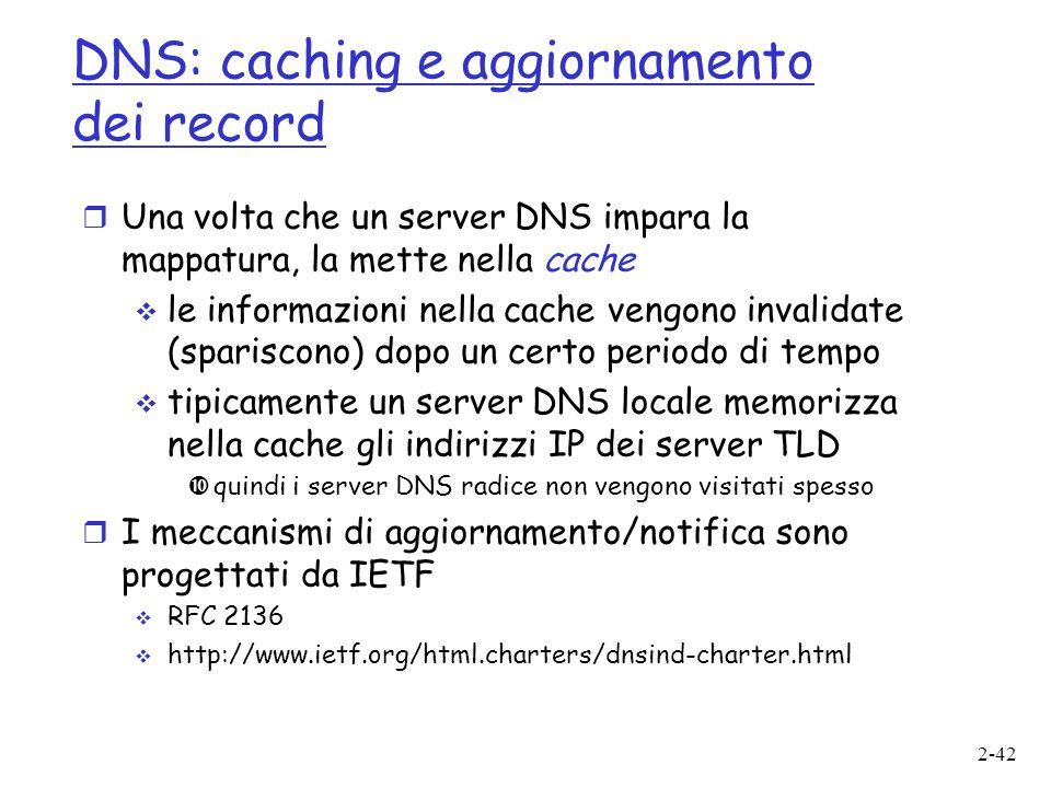 2-42 DNS: caching e aggiornamento dei record  Una volta che un server DNS impara la mappatura, la mette nella cache  le informazioni nella cache ven