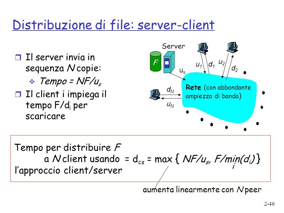 2-46 Distribuzione di file: server-client usus u2u2 d1d1 d2d2 u1u1 uNuN dNdN Server Rete (con abbondante ampiezza di banda ) F  Il server invia in se