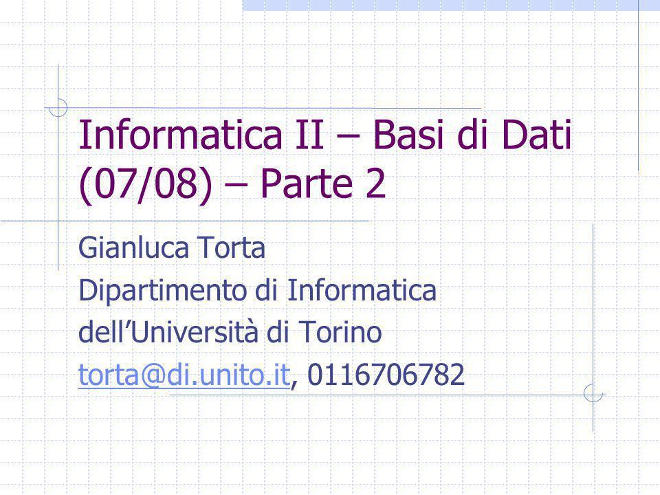 Informatica II – Basi di Dati (07/08) – Parte 2 Gianluca Torta Dipartimento di Informatica dell'Università di Torino torta@di.unito.ittorta@di.unito.it, 0116706782