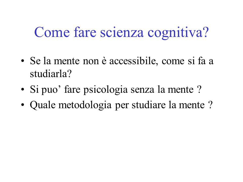 Come fare scienza cognitiva? Se la mente non è accessibile, come si fa a studiarla? Si puo' fare psicologia senza la mente ? Quale metodologia per stu
