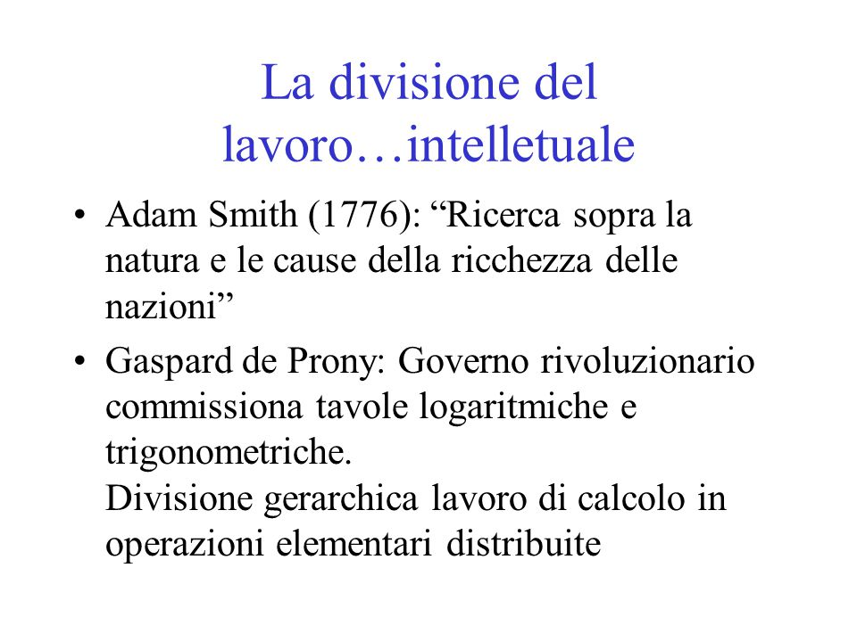 """La divisione del lavoro…intelletuale Adam Smith (1776): """"Ricerca sopra la natura e le cause della ricchezza delle nazioni"""" Gaspard de Prony: Governo r"""