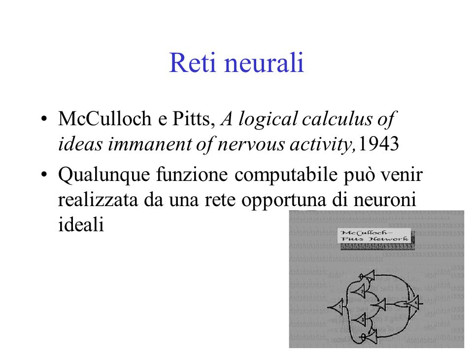 Reti neurali McCulloch e Pitts, A logical calculus of ideas immanent of nervous activity,1943 Qualunque funzione computabile può venir realizzata da una rete opportuna di neuroni ideali