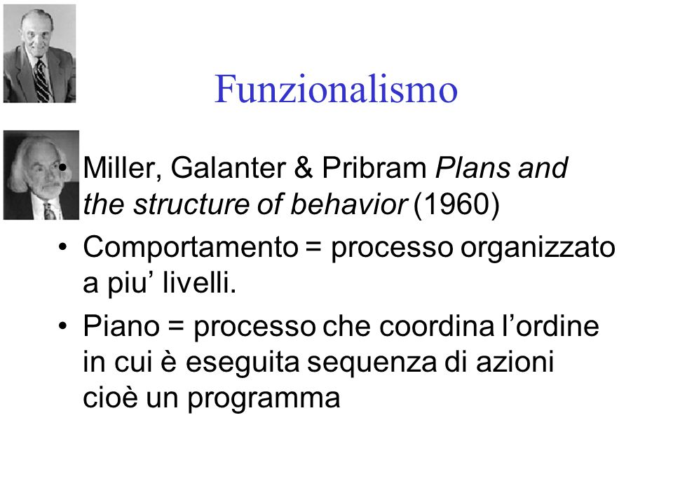 Funzionalismo Miller, Galanter & Pribram Plans and the structure of behavior (1960) Comportamento = processo organizzato a piu' livelli. Piano = proce