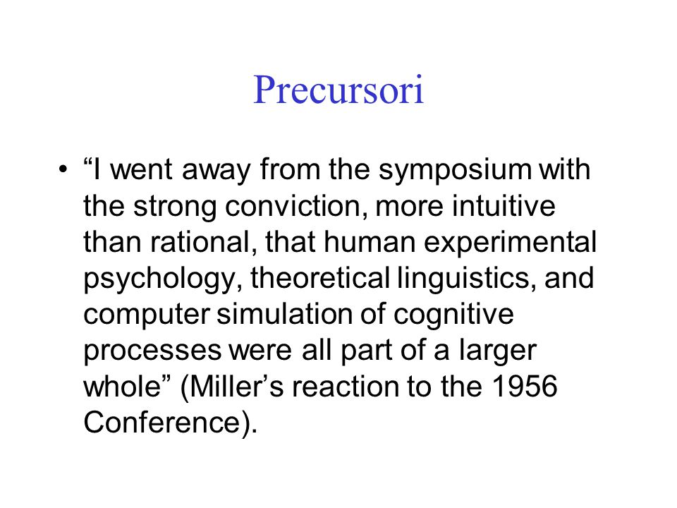 Precursori I went away from the symposium with the strong conviction, more intuitive than rational, that human experimental psychology, theoretical linguistics, and computer simulation of cognitive processes were all part of a larger whole (Miller's reaction to the 1956 Conference).