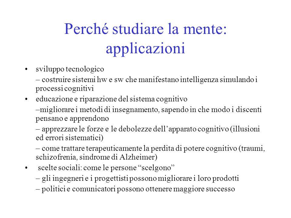 Perché studiare la mente: applicazioni sviluppo tecnologico – costruire sistemi hw e sw che manifestano intelligenza simulando i processi cognitivi ed