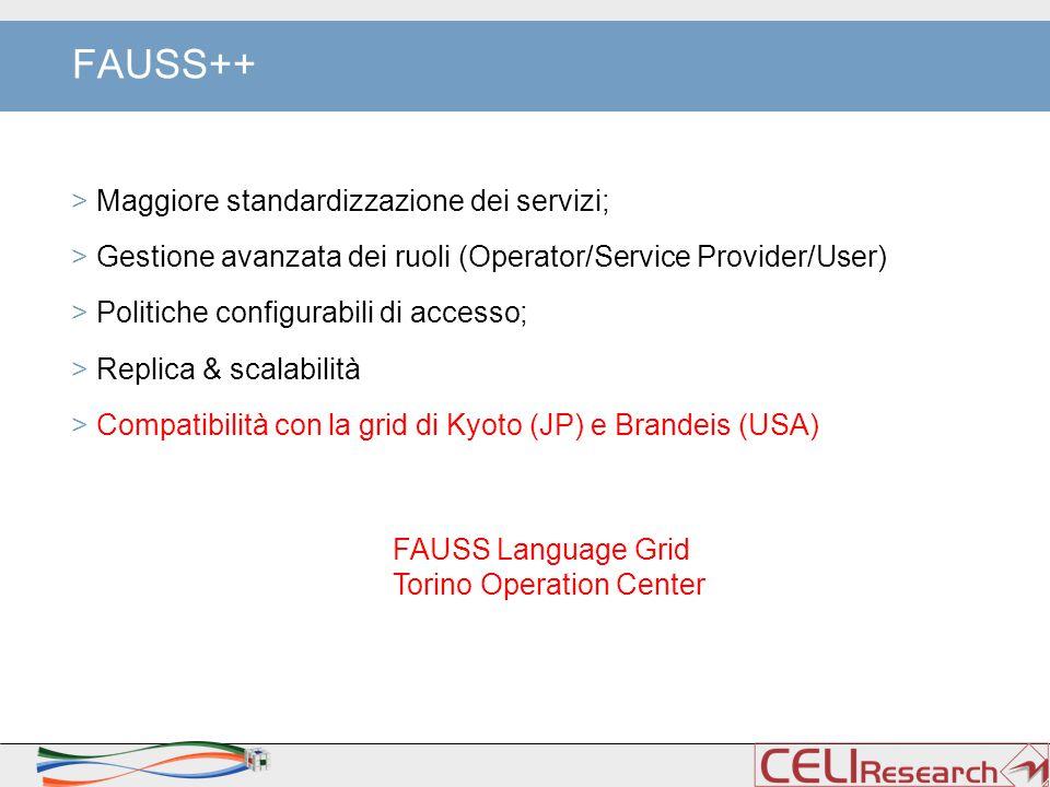 FAUSS++ > Maggiore standardizzazione dei servizi; > Gestione avanzata dei ruoli (Operator/Service Provider/User) > Politiche configurabili di accesso; > Replica & scalabilità > Compatibilità con la grid di Kyoto (JP) e Brandeis (USA) FAUSS Language Grid Torino Operation Center