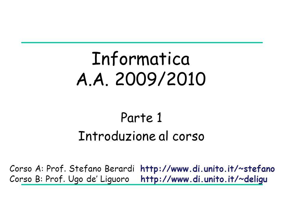 Informatica A.A. 2009/2010 Parte 1 Introduzione al corso Corso A: Prof. Stefano Berardi http://www.di.unito.it/~stefano Corso B: Prof. Ugo de' Liguoro
