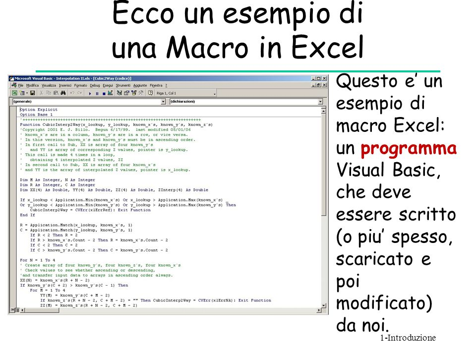 Ecco un esempio di una Macro in Excel Questo e' un esempio di macro Excel: un programma Visual Basic, che deve essere scritto (o piu' spesso, scaricat