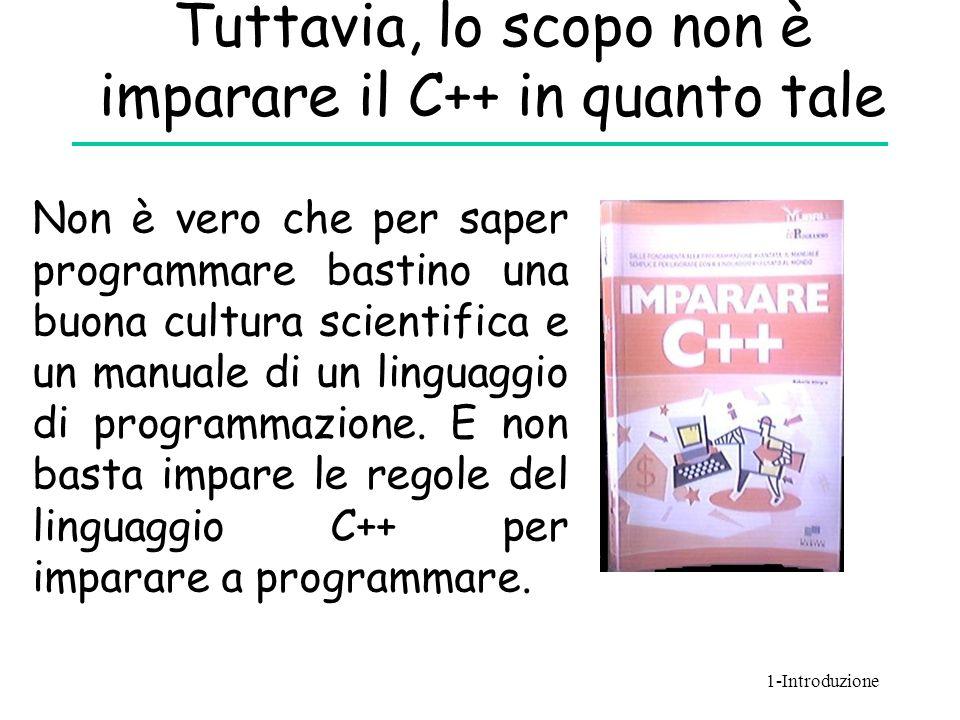 Tuttavia, lo scopo non è imparare il C++ in quanto tale Non è vero che per saper programmare bastino una buona cultura scientifica e un manuale di un