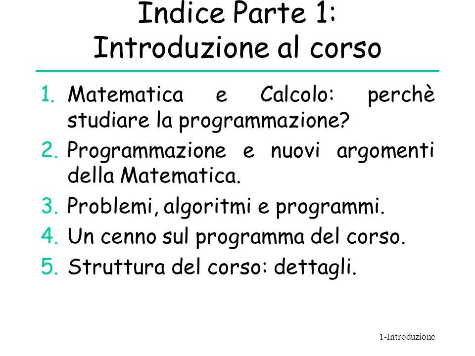 Indice Parte 1: Introduzione al corso 1.Matematica e Calcolo: perchè studiare la programmazione? 2.Programmazione e nuovi argomenti della Matematica.