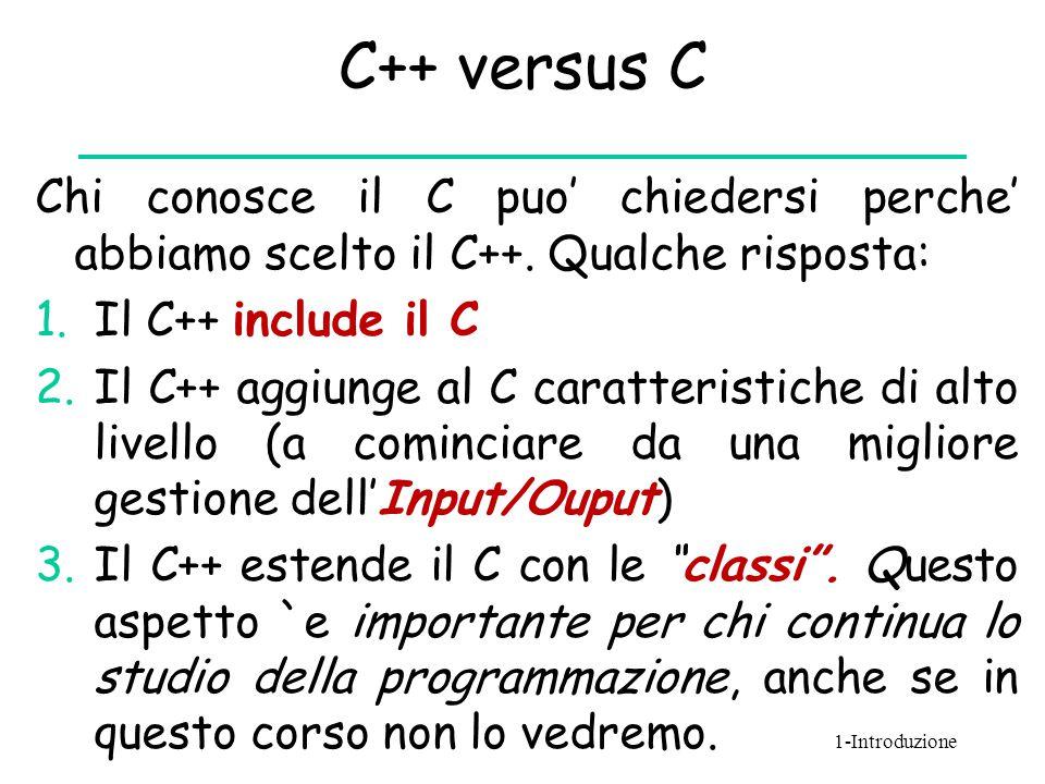 C++ versus C Chi conosce il C puo' chiedersi perche' abbiamo scelto il C++. Qualche risposta: 1.Il C++ include il C 2.Il C++ aggiunge al C caratterist