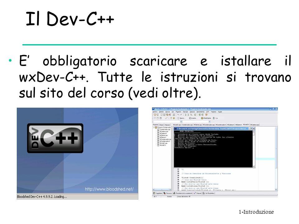 Il Dev-C++ E' obbligatorio scaricare e istallare il wxDev-C++. Tutte le istruzioni si trovano sul sito del corso (vedi oltre). 1-Introduzione