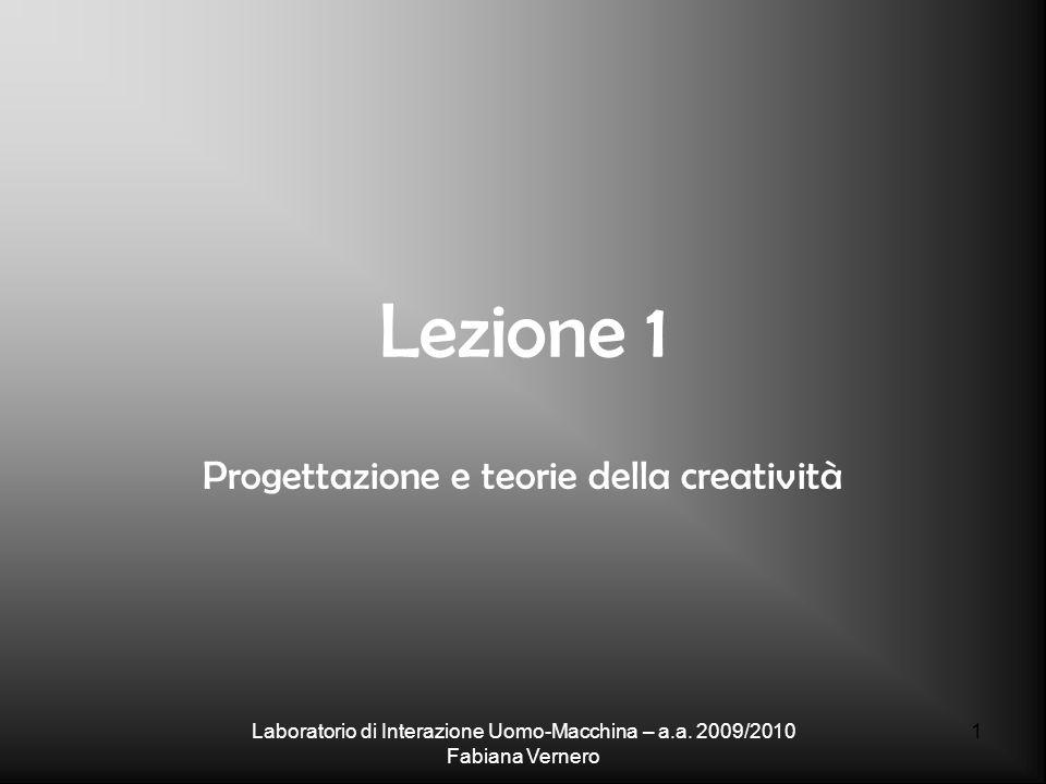Laboratorio di Interazione Uomo-Macchina – a.a. 2009/2010 Fabiana Vernero 1 Lezione 1 Progettazione e teorie della creatività