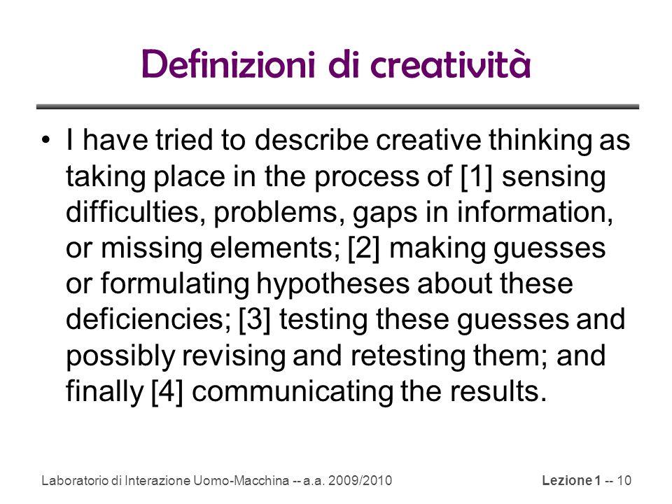 Laboratorio di Interazione Uomo-Macchina -- a.a. 2009/2010Lezione 1 -- 10 Definizioni di creatività I have tried to describe creative thinking as taki