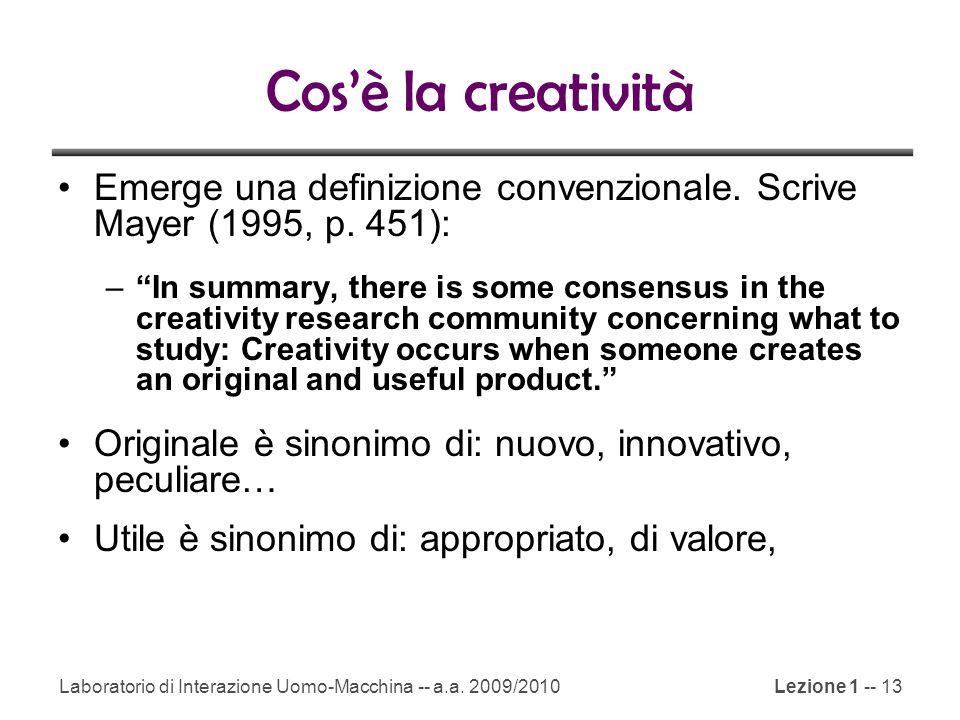 Laboratorio di Interazione Uomo-Macchina -- a.a. 2009/2010Lezione 1 -- 13 Cos'è la creatività Emerge una definizione convenzionale. Scrive Mayer (1995