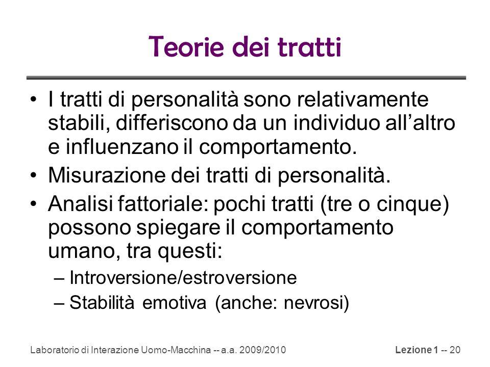 Laboratorio di Interazione Uomo-Macchina -- a.a. 2009/2010Lezione 1 -- 20 Teorie dei tratti I tratti di personalità sono relativamente stabili, differ