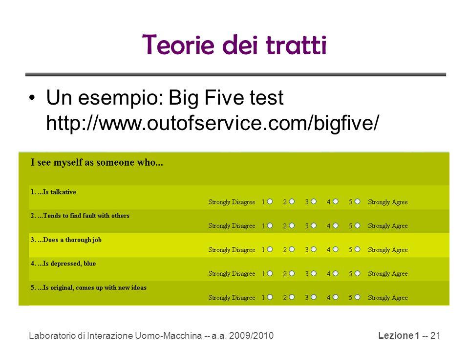 Laboratorio di Interazione Uomo-Macchina -- a.a. 2009/2010Lezione 1 -- 21 Teorie dei tratti Un esempio: Big Five test http://www.outofservice.com/bigf