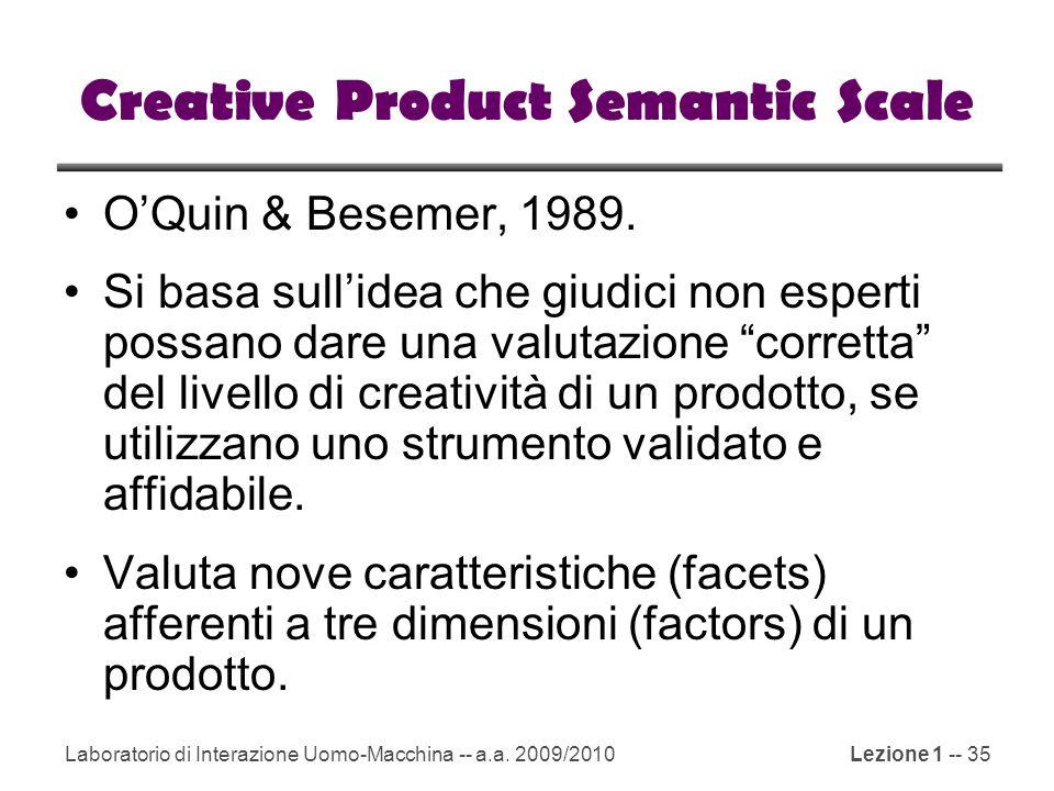 Laboratorio di Interazione Uomo-Macchina -- a.a. 2009/2010Lezione 1 -- 35 Creative Product Semantic Scale O'Quin & Besemer, 1989. Si basa sull'idea ch