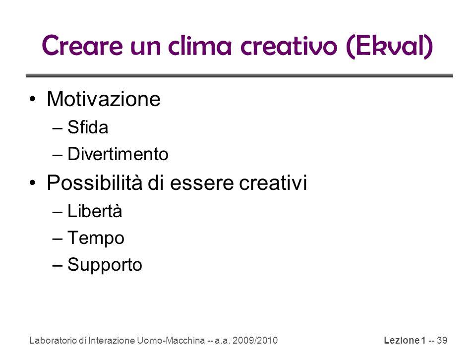 Laboratorio di Interazione Uomo-Macchina -- a.a. 2009/2010Lezione 1 -- 39 Creare un clima creativo (Ekval) Motivazione –Sfida –Divertimento Possibilit