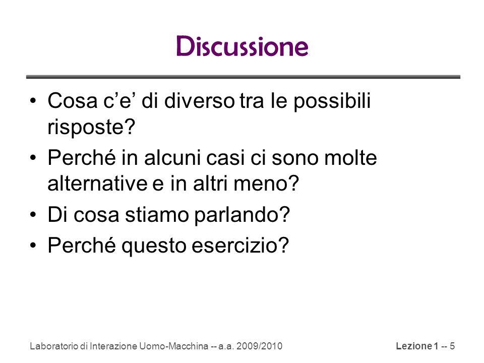 Laboratorio di Interazione Uomo-Macchina -- a.a. 2009/2010Lezione 1 -- 5 Discussione Cosa c'e' di diverso tra le possibili risposte? Perché in alcuni
