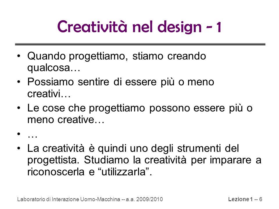 Laboratorio di Interazione Uomo-Macchina -- a.a. 2009/2010Lezione 1 -- 6 Creatività nel design - 1 Quando progettiamo, stiamo creando qualcosa… Possia