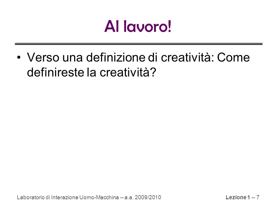 Laboratorio di Interazione Uomo-Macchina -- a.a. 2009/2010Lezione 1 -- 7 Al lavoro! Verso una definizione di creatività: Come definireste la creativit