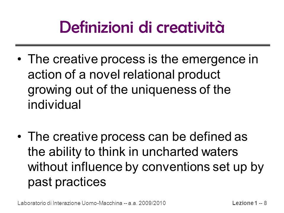 Laboratorio di Interazione Uomo-Macchina -- a.a. 2009/2010Lezione 1 -- 8 Definizioni di creatività The creative process is the emergence in action of