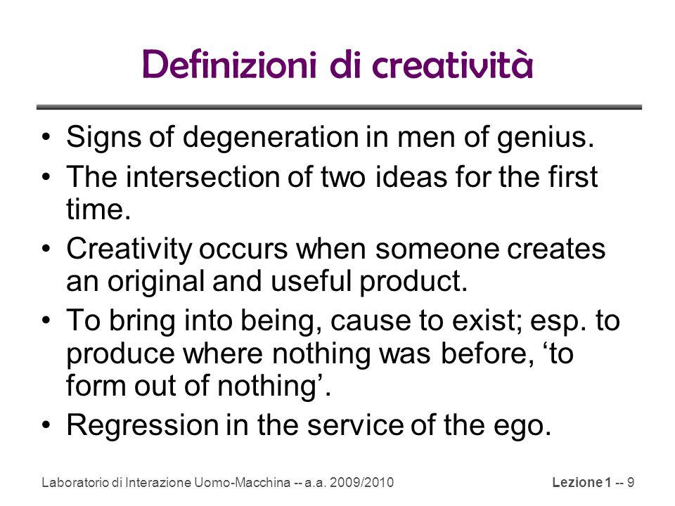 Laboratorio di Interazione Uomo-Macchina -- a.a. 2009/2010Lezione 1 -- 9 Definizioni di creatività Signs of degeneration in men of genius. The interse