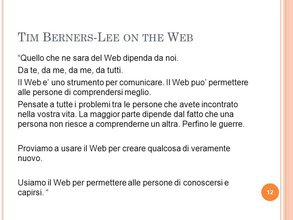 """T IM B ERNERS -L EE ON THE W EB """"Quello che ne sara del Web dipenda da noi. Da te, da me, da me, da tutti. Il Web e' uno strumento per comunicare. Il"""