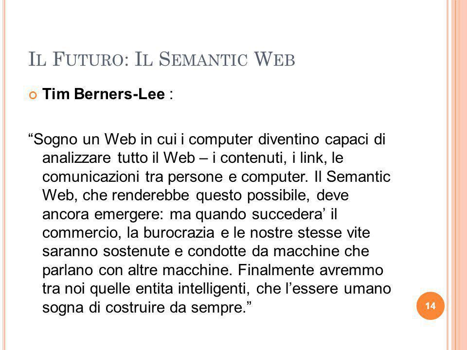 """I L F UTURO : I L S EMANTIC W EB Tim Berners-Lee : """"Sogno un Web in cui i computer diventino capaci di analizzare tutto il Web – i contenuti, i link,"""