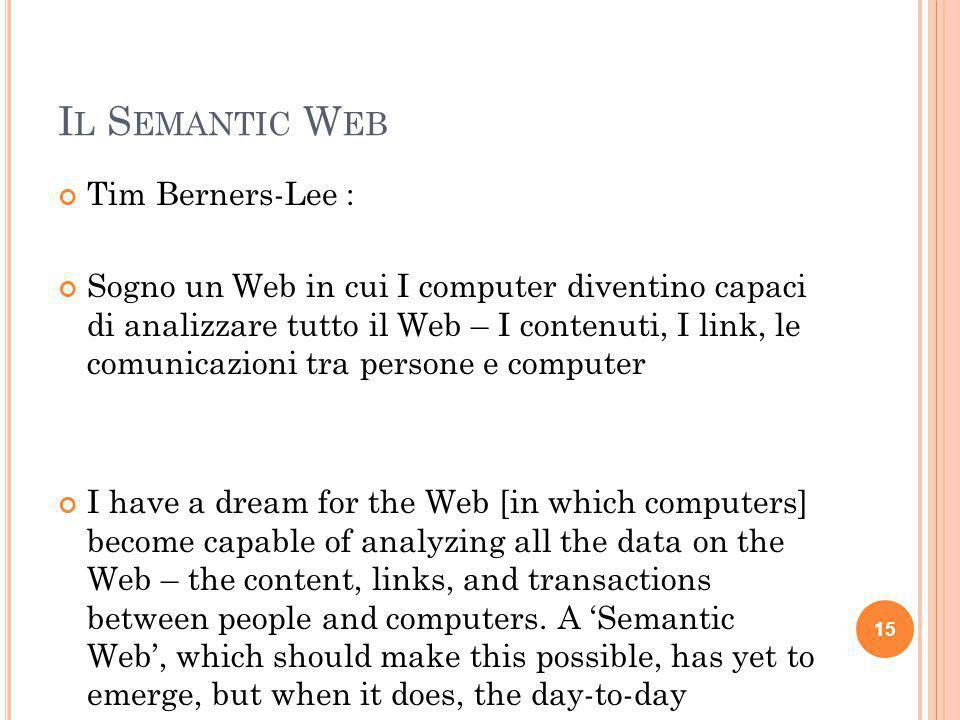 I L S EMANTIC W EB Tim Berners-Lee : Sogno un Web in cui I computer diventino capaci di analizzare tutto il Web – I contenuti, I link, le comunicazion
