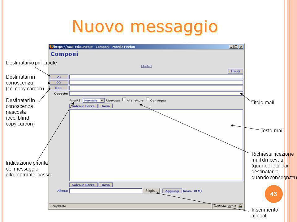43 Nuovo messaggio Destinatari/o principale Destinatari in conoscenza (cc: copy carbon) Destinatari in conoscenza nascosta (bcc: blind copy carbon) Ti