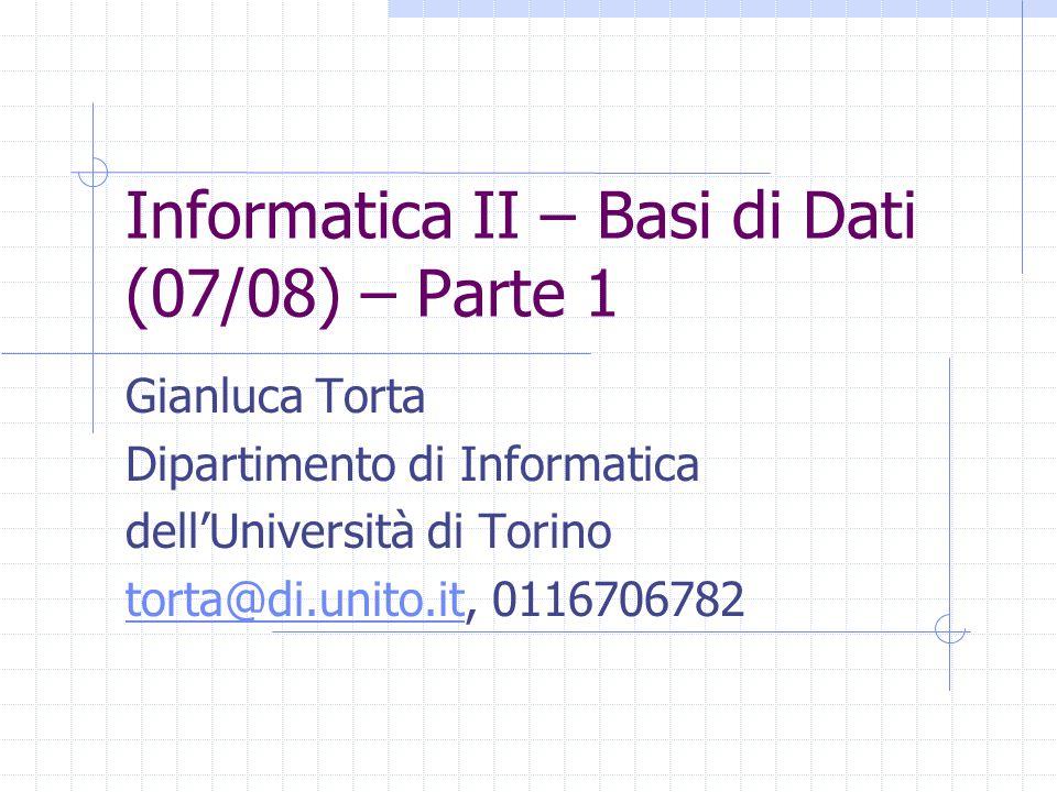 Informatica II – Basi di Dati (07/08) – Parte 1 Gianluca Torta Dipartimento di Informatica dell'Università di Torino torta@di.unito.ittorta@di.unito.i