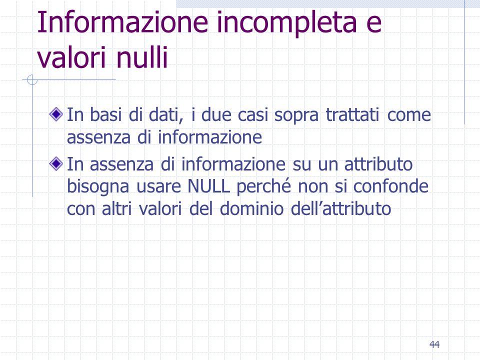 44 Informazione incompleta e valori nulli In basi di dati, i due casi sopra trattati come assenza di informazione In assenza di informazione su un att