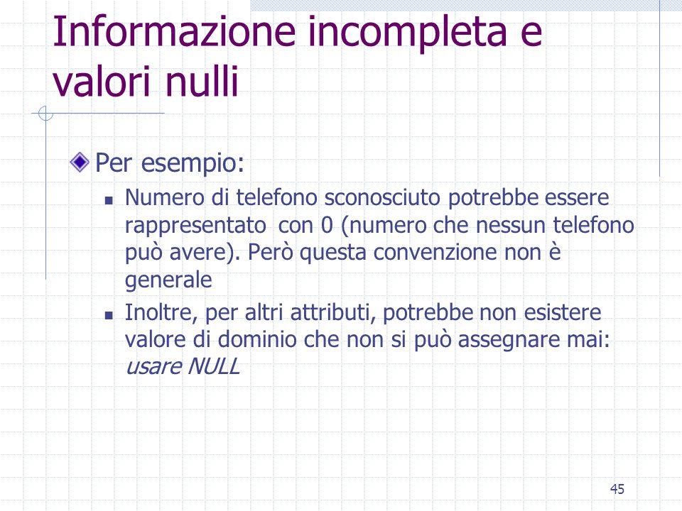 45 Informazione incompleta e valori nulli Per esempio: Numero di telefono sconosciuto potrebbe essere rappresentato con 0 (numero che nessun telefono