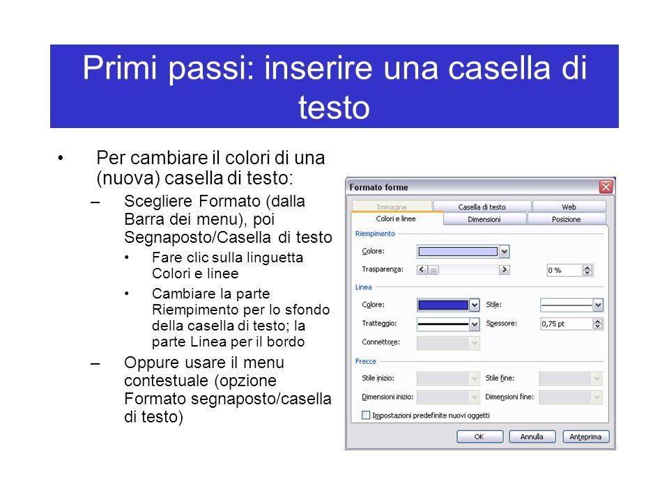Primi passi: inserire una casella di testo Per cambiare il colori di una (nuova) casella di testo: –Scegliere Formato (dalla Barra dei menu), poi Segnaposto/Casella di testo Fare clic sulla linguetta Colori e linee Cambiare la parte Riempimento per lo sfondo della casella di testo; la parte Linea per il bordo –Oppure usare il menu contestuale (opzione Formato segnaposto/casella di testo)