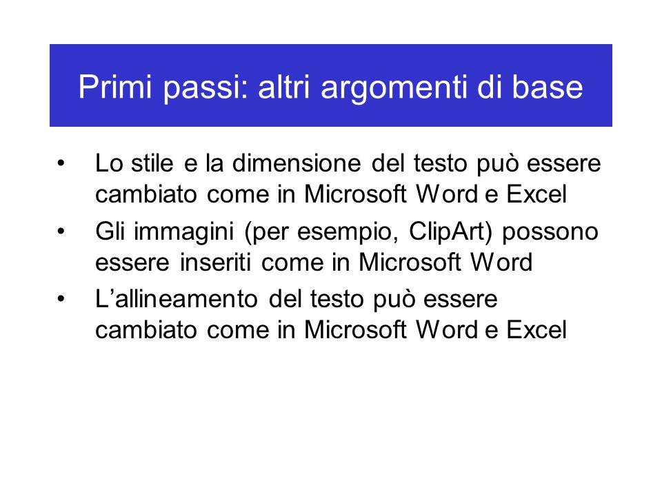 Primi passi: altri argomenti di base Lo stile e la dimensione del testo può essere cambiato come in Microsoft Word e Excel Gli immagini (per esempio, ClipArt) possono essere inseriti come in Microsoft Word L'allineamento del testo può essere cambiato come in Microsoft Word e Excel